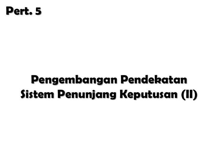 Pert. 5    Pengembangan Pendekatan  Sistem Penunjang Keputusan (II)