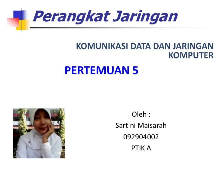Perangkat Jaringan    PERTEMUAN 5                Oleh :           Sartini Maisarah             092904002                PT...