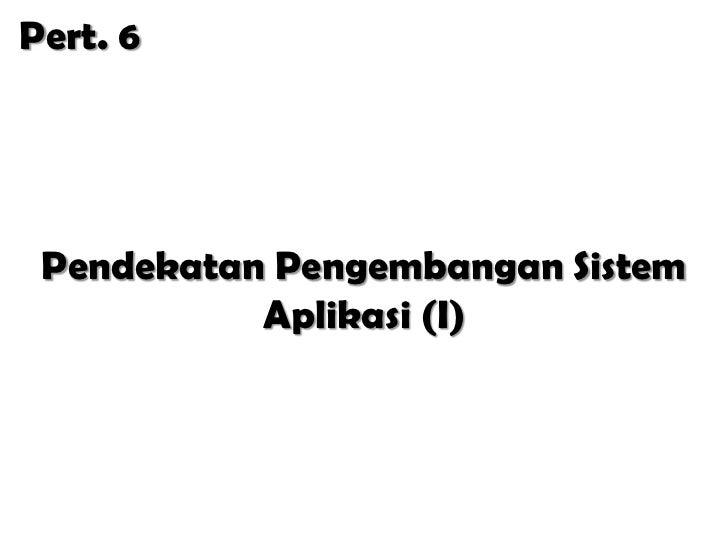 Pert. 6 Pendekatan Pengembangan Sistem           Aplikasi (I)