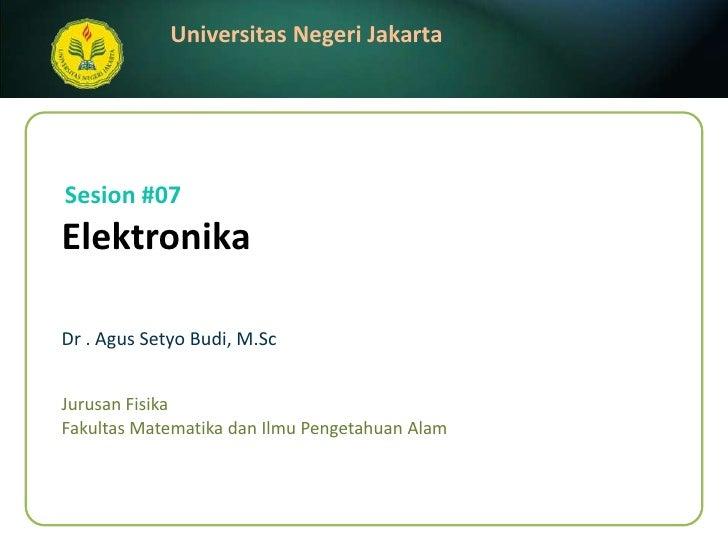 Elektronika<br />Dr . AgusSetyo Budi, M.Sc<br />Sesion #07<br />JurusanFisika<br />FakultasMatematikadanIlmuPengetahuanAla...