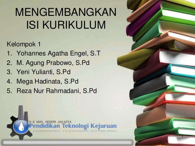 MENGEMBANGKAN ISI KURIKULUM Kelompok 1 1. Yohannes Agatha Engel, S.T 2. M. Agung Prabowo, S.Pd 3. Yeni Yulianti, S.Pd 4. M...
