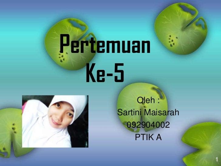 Pertemuan   Ke-5          Oleh :     Sartini Maisarah       092904002          PTIK A                        1