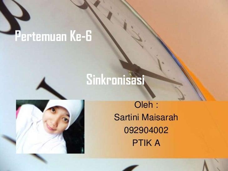 Pertemuan Ke-6            Sinkronisasi                      Oleh :                 Sartini Maisarah                   0929...