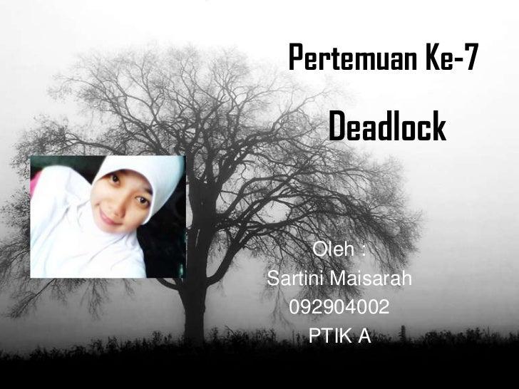 Pertemuan Ke-7      Deadlock     Oleh :Sartini Maisarah  092904002     PTIK A
