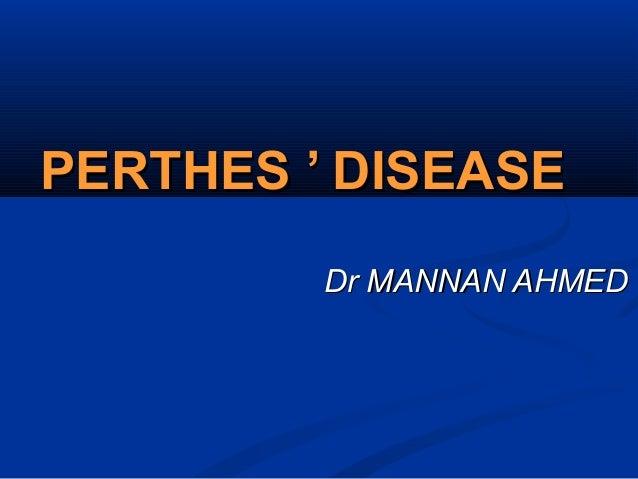 PERTHES ' DISEASEPERTHES ' DISEASE Dr MANNAN AHMEDDr MANNAN AHMED