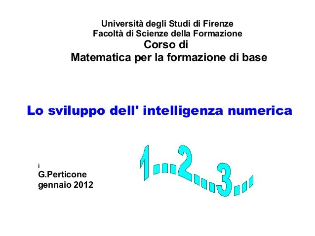 Lo sviluppo dell' intelligenza numerica Università degli Studi di Firenze Facoltà di Scienze della Formazione Corso di Mat...