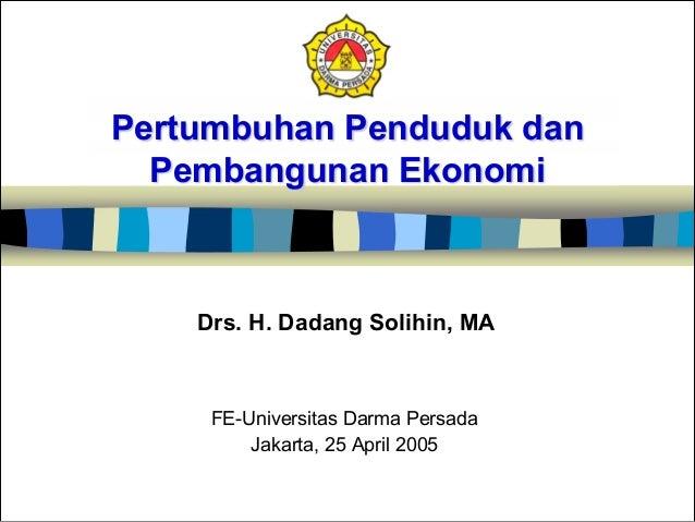 Pertumbuhan Penduduk dan Pembangunan Ekonomi FE-Universitas Darma Persada Jakarta, 25 April 2005 Drs. H. Dadang Solihin, MA