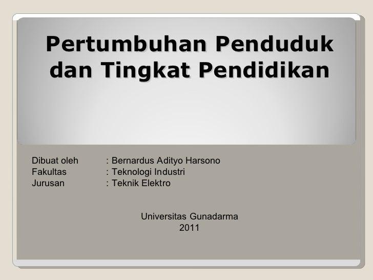 Pertumbuhan Penduduk dan Tingkat Pendidikan Dibuat oleh : Bernardus Adityo Harsono Fakultas : Teknologi Industri Jurusan :...