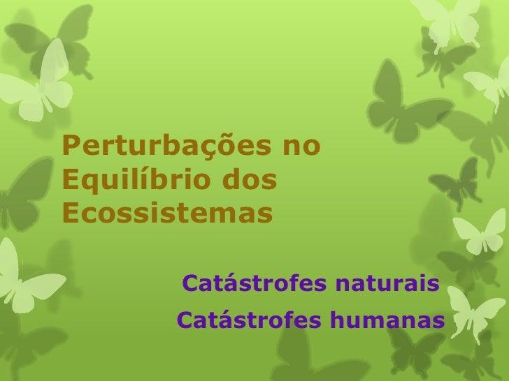 Perturbações noEquilíbrio dosEcossistemas      Catástrofes naturais      Catástrofes humanas