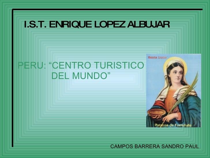 """I.S.T. ENRIQUE LOPEZ ALBUJAR    PERU: """"CENTRO TURISTICO        DEL MUNDO""""                      CAMPOS BARRERA SANDRO PAUL"""