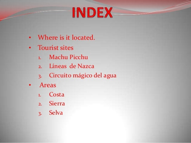• Where is it located.• Tourist sites    1.   Machu Picchu    2.   Líneas de Nazca    3.   Circuito mágico del agua•   Are...