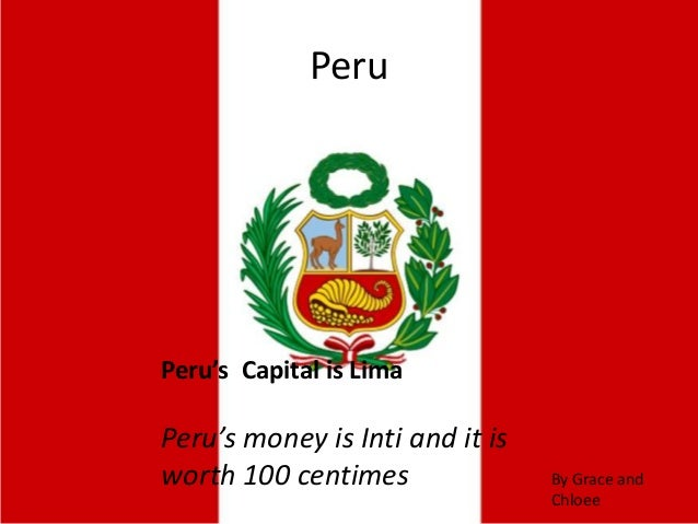 Peru's Capital is Lima Peru's money is Inti and it is worth 100 centimes Peru By Grace and Chloee