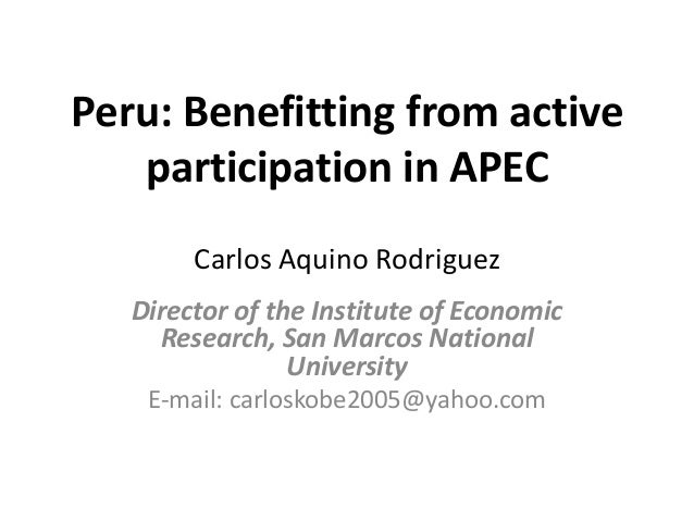 Peru: Benefitting from active participation in APEC Carlos Aquino Rodriguez Director of the Institute of Economic Research...