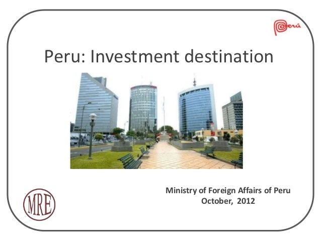 Peru: Investment destination              Ministry of Foreign Affairs of Peru                        October, 2012