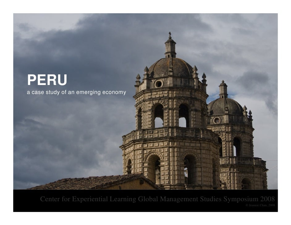 PERU a case study of an emerging economy         Center for Experiential Learning Global Management Studies Symposium 2008...