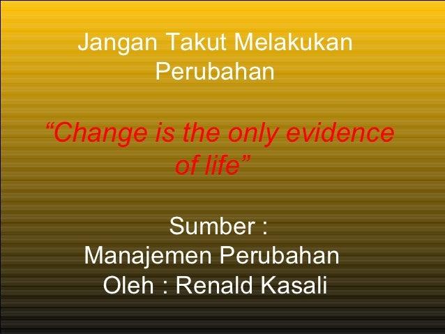 """Jangan Takut Melakukan        Perubahan""""Change is the only evidence          of life""""          Sumber :   Manajemen Peruba..."""