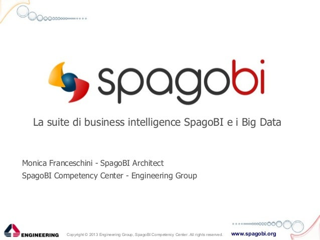 La suite di business intelligence SpagoBI e i Big Data  Monica Franceschini - SpagoBI Architect SpagoBI Competency Center ...