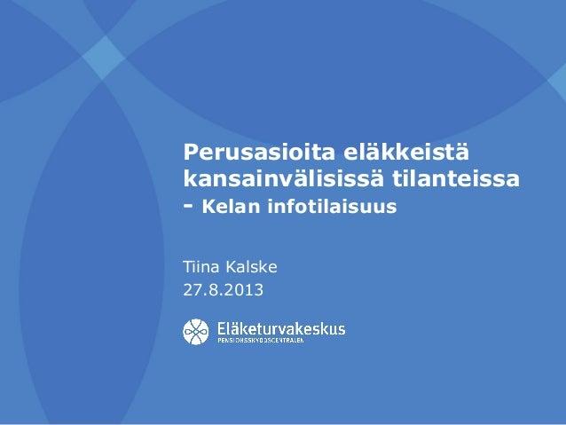 Perusasioita eläkkeistä kansainvälisissä tilanteissa - Kelan infotilaisuus Tiina Kalske 27.8.2013