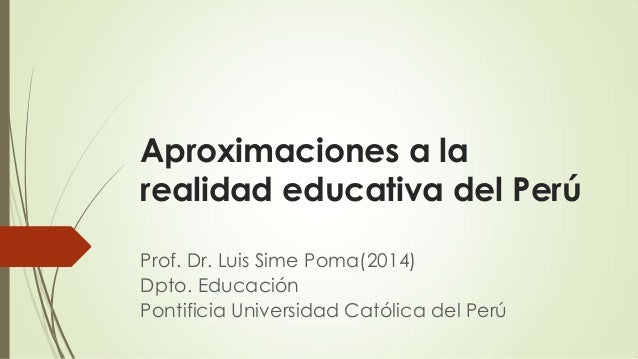 Aproximaciones a la realidad educativa del Perú Prof. Dr. Luis Sime Poma(2014) Dpto. Educación Pontificia Universidad Cató...