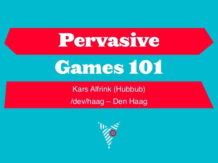 PervasiveGames 101 Kars Alfrink (Hubbub) /dev/haag – Den Haag