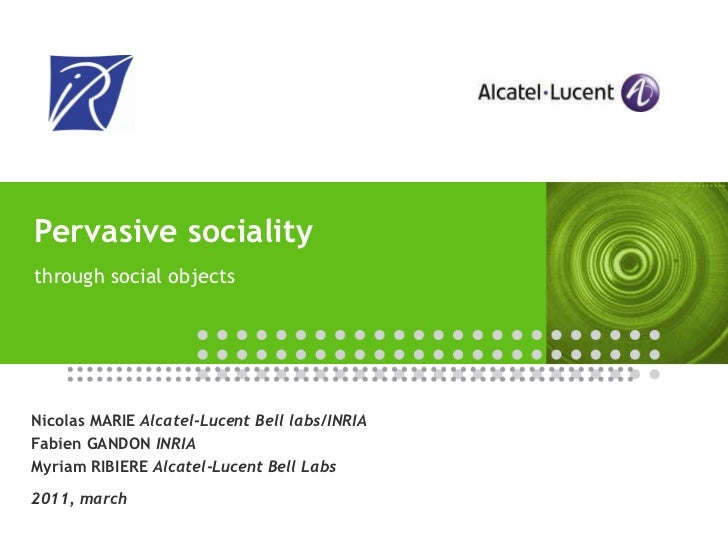 Pervasive sociality  through social objects Nicolas MARIE  Alcatel-Lucent Bell labs/INRIA Fabien GANDON  INRIA Myriam RIBI...