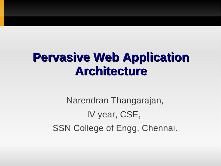 Pervasive Web Application       Architecture      Narendran Thangarajan,          IV year, CSE,   SSN College of Engg, Che...