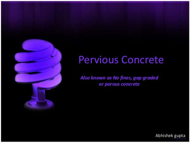 Pervious Concrete Also known as No fines, gap graded or porous concrete  Abhishek gupta