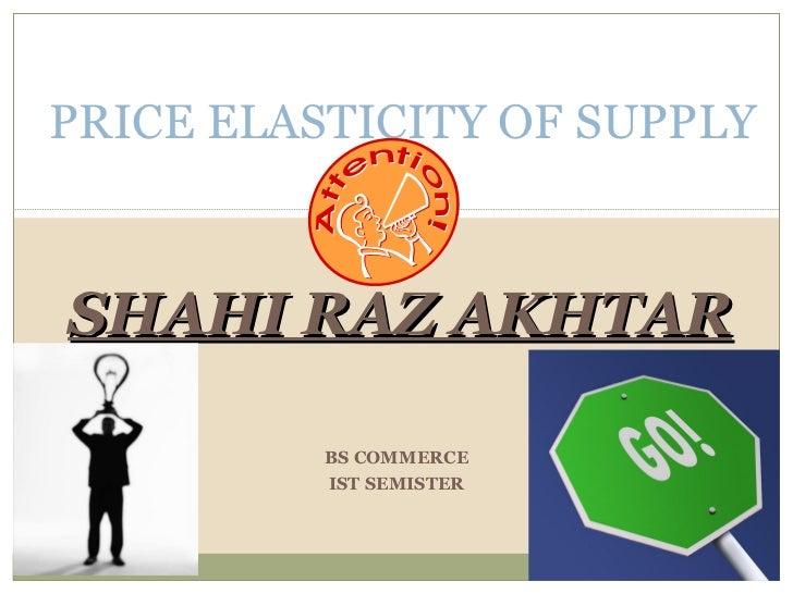 SHAHI RAZ AKHTAR PRICE ELASTICITY OF SUPPLY BS COMMERCE IST SEMISTER
