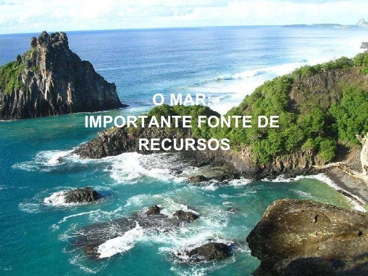 O Mar: importante fonte de recursos <ul><li>O MAR:  </li></ul><ul><li>IMPORTANTE FONTE DE  </li></ul><ul><li>RECURSOS </li...