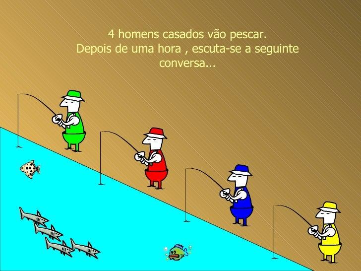 4 homens casados vão pescar. Depois de uma hora , escuta-se a seguinte conversa...