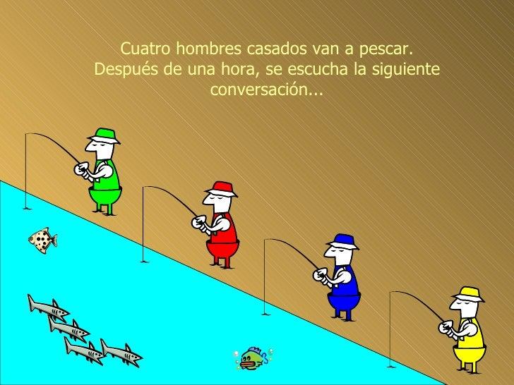 Cuatro hombres casados van a pescar. Después de una hora, se escucha la siguiente conversación...