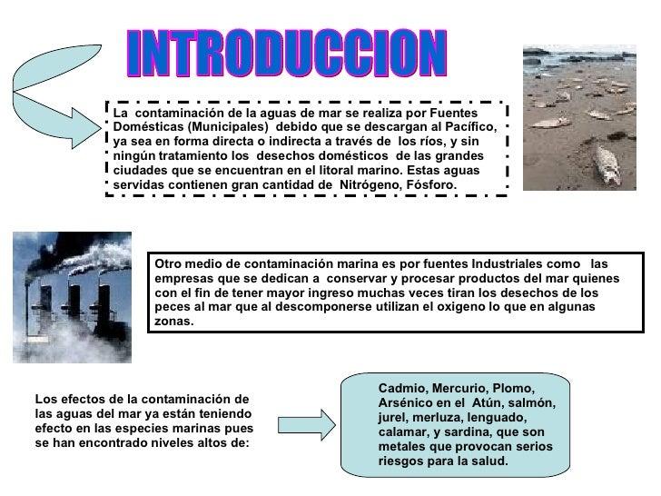 INTRODUCCION La  contaminación de la aguas de mar se realiza por Fuentes Domésticas (Municipales)  debido que se descargan...