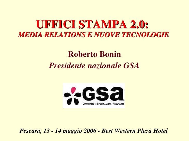 UFFICI STAMPA 2.0:  MEDIA RELATIONS E NUOVE TECNOLOGIE Roberto Bonin Presidente nazionale GSA Pescara, 13 - 14 maggio 2006...