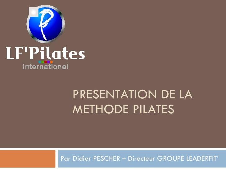 PRESENTATION DE LA METHODE PILATES Par Didier PESCHER – Directeur GROUPE LEADERFIT'