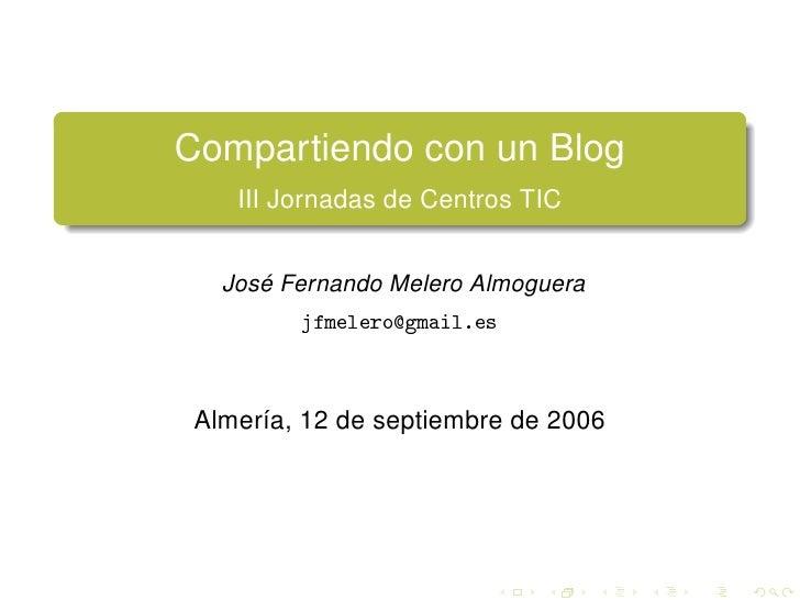 Compartiendo con un Blog     III Jornadas de Centros TIC      José Fernando Melero Almoguera          jfmelero@gmail.es   ...