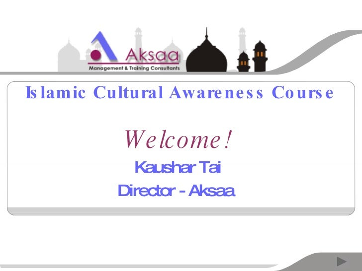Islamic Cultural Awareness Course Welcome! Kaushar Tai Director - Aksaa