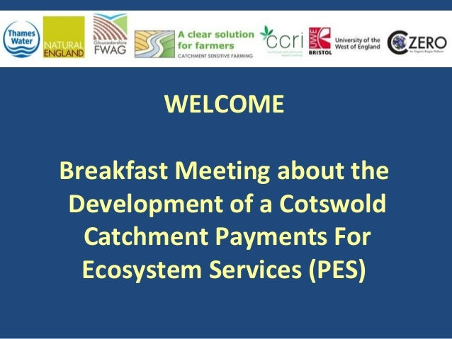WELCOME Breakfast Meeting about the Development of a Cotswold Catchment Payments For Ecosystem Services (PES)