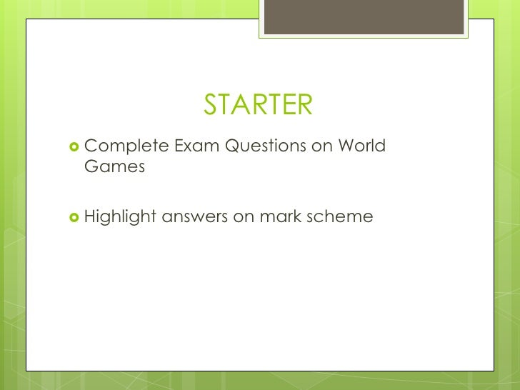 STARTER<br />Complete Exam Questions on World Games<br />Highlight answers on mark scheme<br />