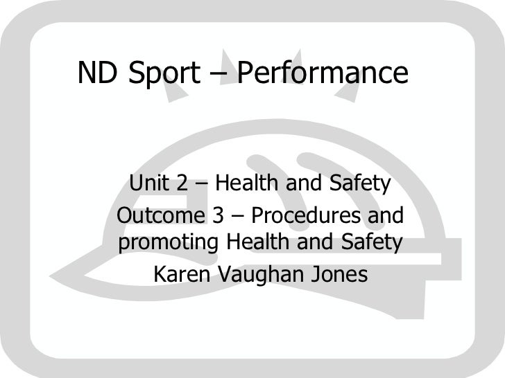 ND Sport – Performance  Unit 2 – Health and Safety Outcome 3 – Procedures and promoting Health and Safety Karen Vaughan Jo...