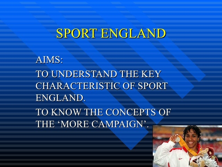 SPORT ENGLAND AIMS: TO UNDERSTAND THE KEY CHARACTERISTIC OF SPORT ENGLAND. TO KNOW THE CONCEPTS OF THE 'MORE CAMPAIGN'.