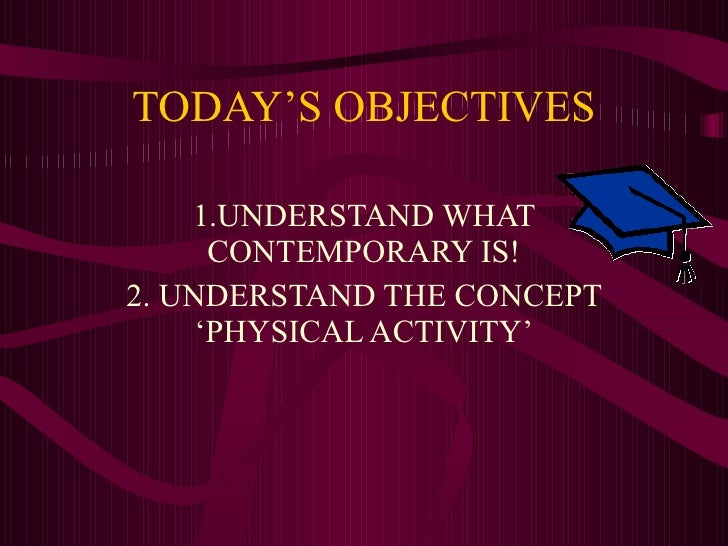 TODAY'S OBJECTIVES 1.UNDERSTAND WHAT CONTEMPORARY IS! 2. UNDERSTAND THE CONCEPT 'PHYSICAL ACTIVITY'