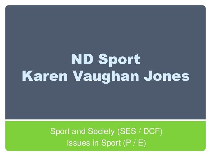 ND Sport Karen Vaughan Jones<br />Sport and Society (SES / DCF) <br />Issues in Sport (P / E)<br />
