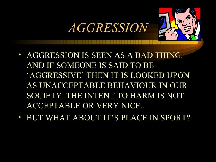 AGGRESSION <ul><li>AGGRESSION IS SEEN AS A BAD THING, AND IF SOMEONE IS SAID TO BE 'AGGRESSIVE' THEN IT IS LOOKED UPON AS ...