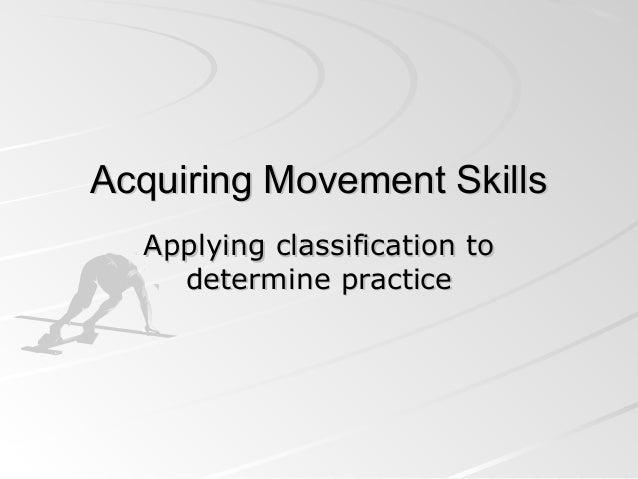 Acquiring Movement SkillsAcquiring Movement Skills Applying classification toApplying classification to determine practice...