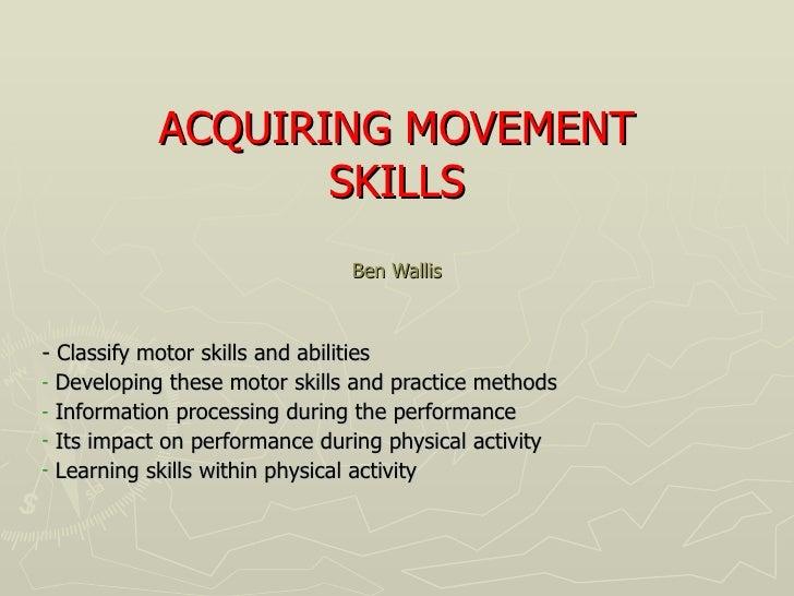 ACQUIRING MOVEMENT SKILLS Ben Wallis <ul><li>- Classify motor skills and abilities </li></ul><ul><li>Developing these moto...