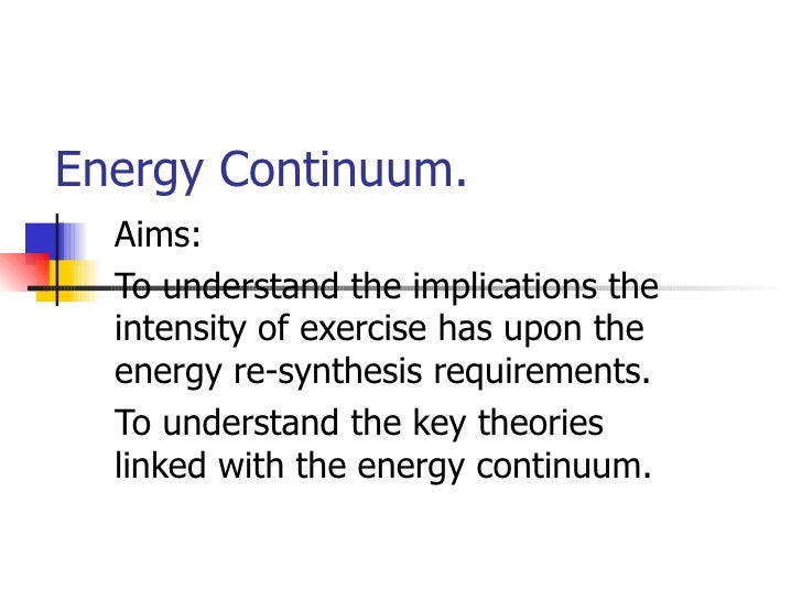 Energy Continuum.   Aims:   To understand the implications the   intensity of exercise has upon the   energy re-synthesis ...