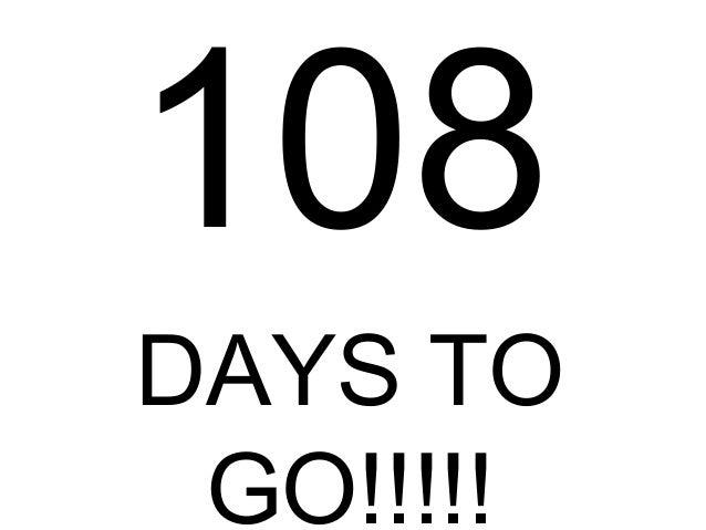 108 DAYS TO GO!!!!!