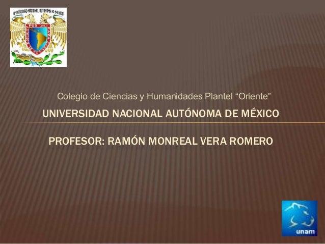 """Colegio de Ciencias y Humanidades Plantel """"Oriente""""  UNIVERSIDAD NACIONAL AUTÓNOMA DE MÉXICO  PROFESOR: RAMÓN MONREAL VERA..."""