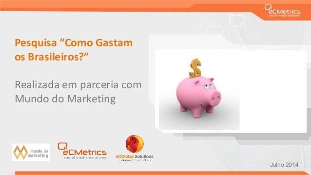 """Pesquisa """"Como Gastam os Brasileiros?"""" Realizada em parceria com Mundo do Marketing Julho 2014"""