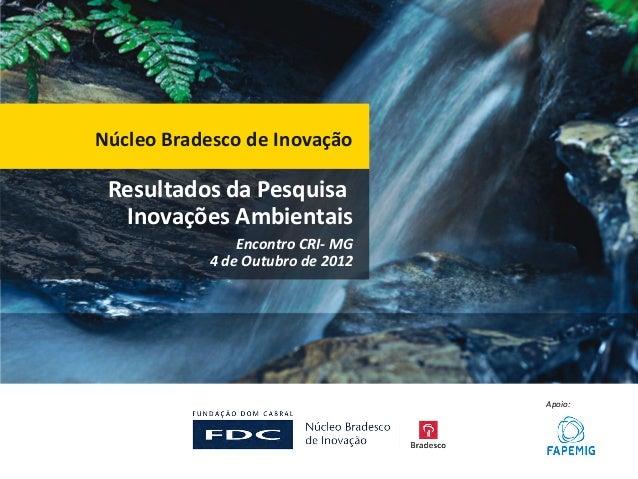 Núcleo Bradesco de Inovação Resultados da Pesquisa  Inovações Ambientais                Encontro CRI- MG            4 de O...